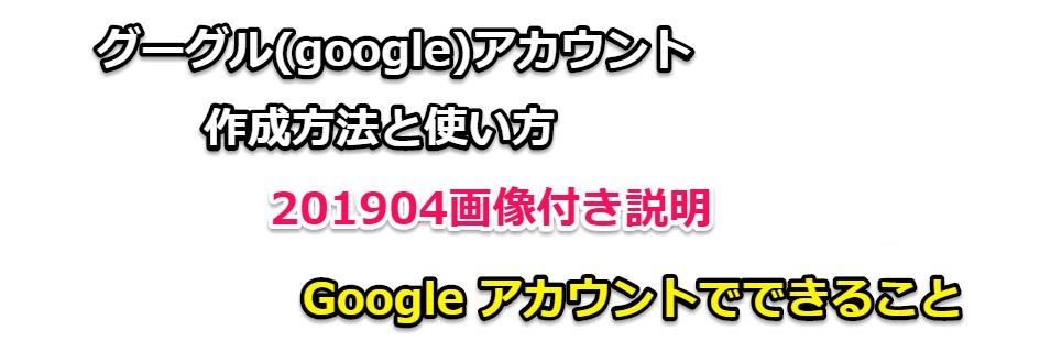 グーグル(google)アカウント作成方法と使い方、【201905】画像付き説明
