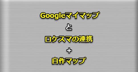 Googleマイマップとロケスマの連携プラス自作マップ